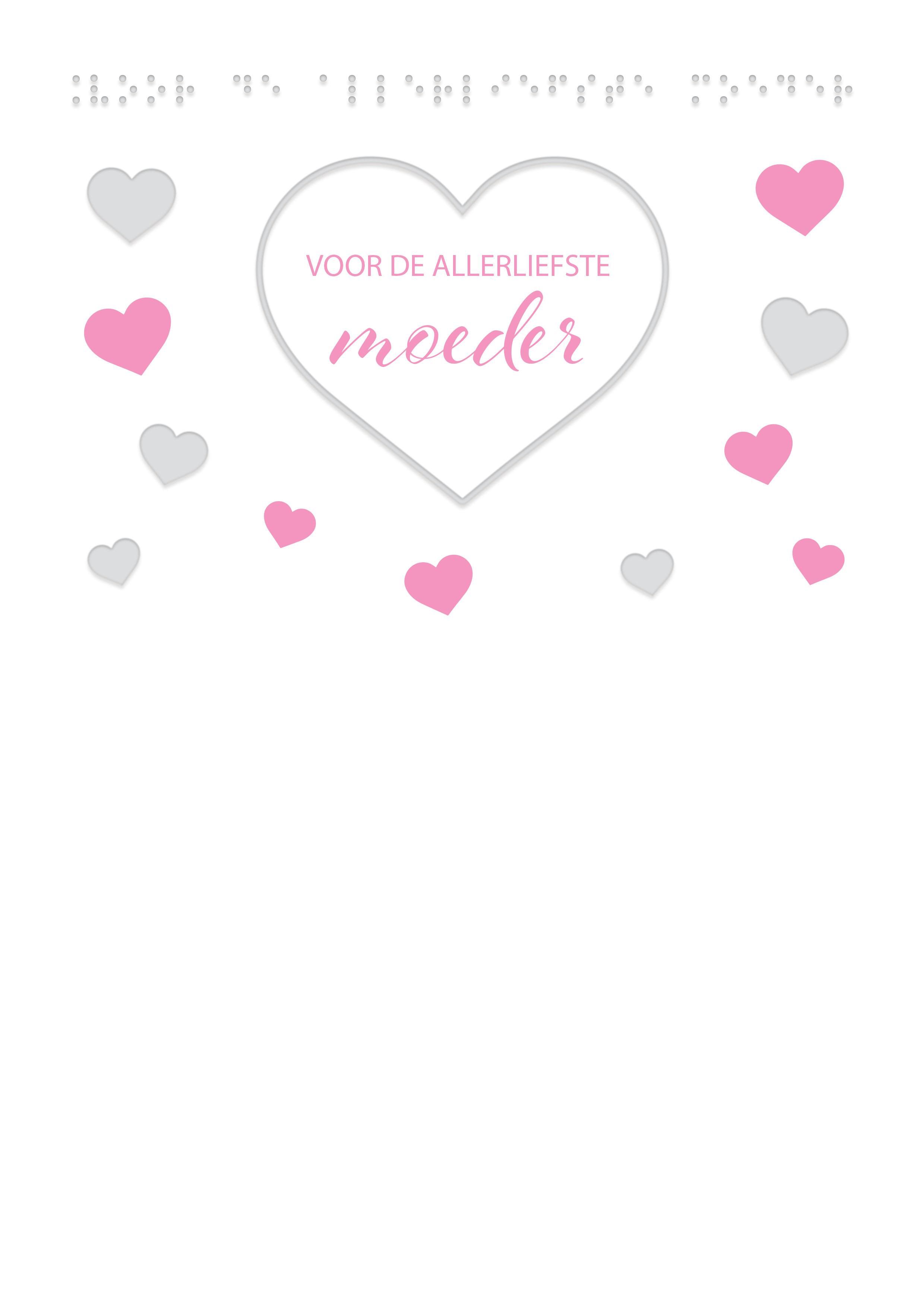 Voelbare wenskaart met braille en reliëf. In braille de tekst: Voor de allerliefste moeder. Met voelbare afbeeldingen van hartjes.