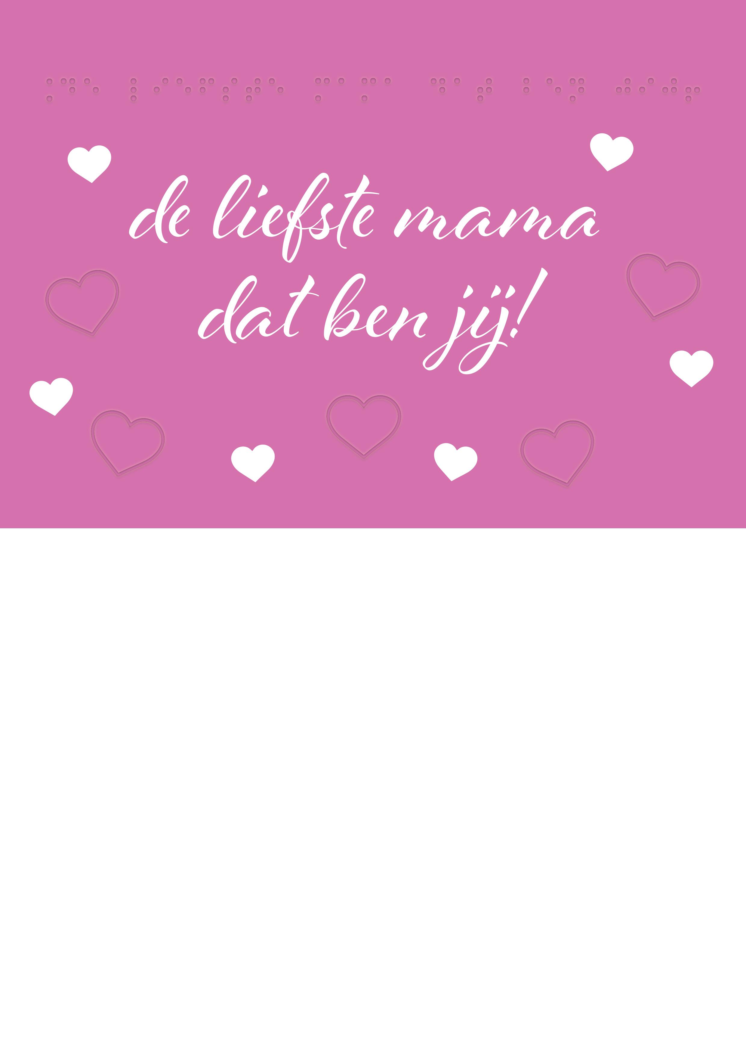 Voelbare wenskaart met braille en reliëf. In braille de tekst: de liefste mama dat ben jij! Met voelbare afbeeldingen van hartjes.