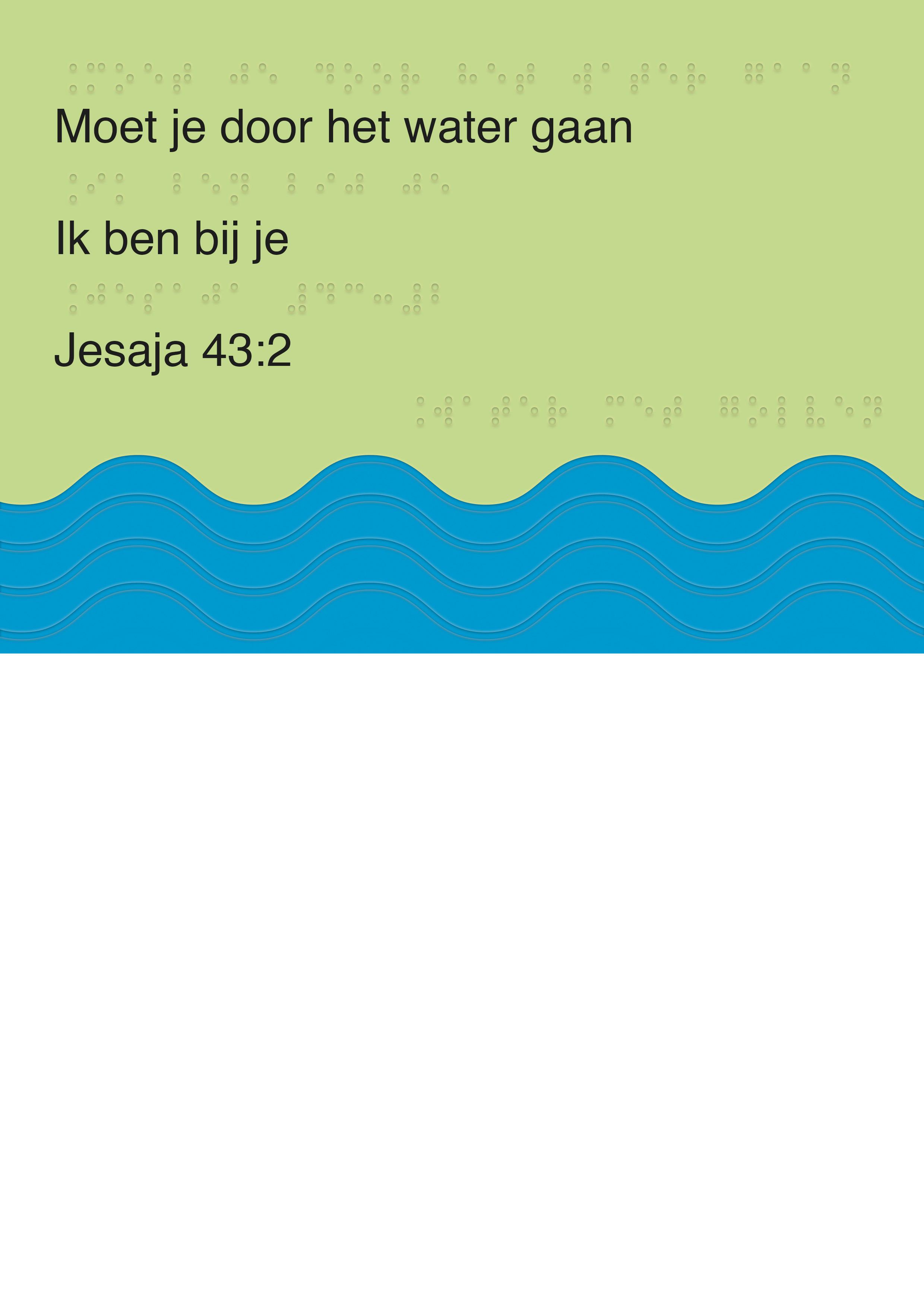 Voelbare wenskaart met braille en reliëf. in braille de tekst: Moet je door het water gaan, Ik ben bij je. Met voelbare afbeelding van golven.