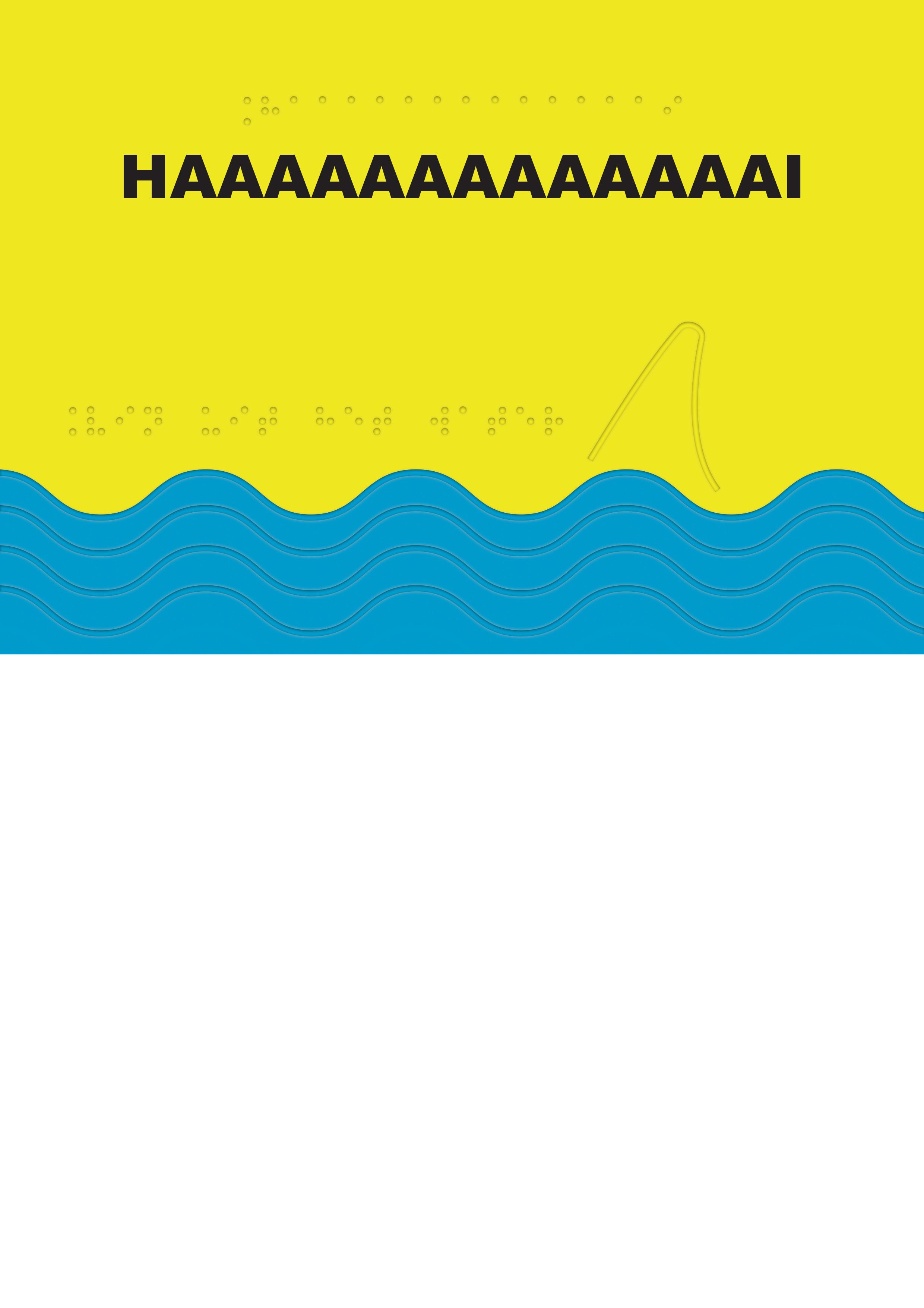 Voelbare wenskaart met braille en reliëf. In braille de tekst: Haaaaaaaaaaaaai. Met een voelbare afbeelding van golven en een haaienvin.