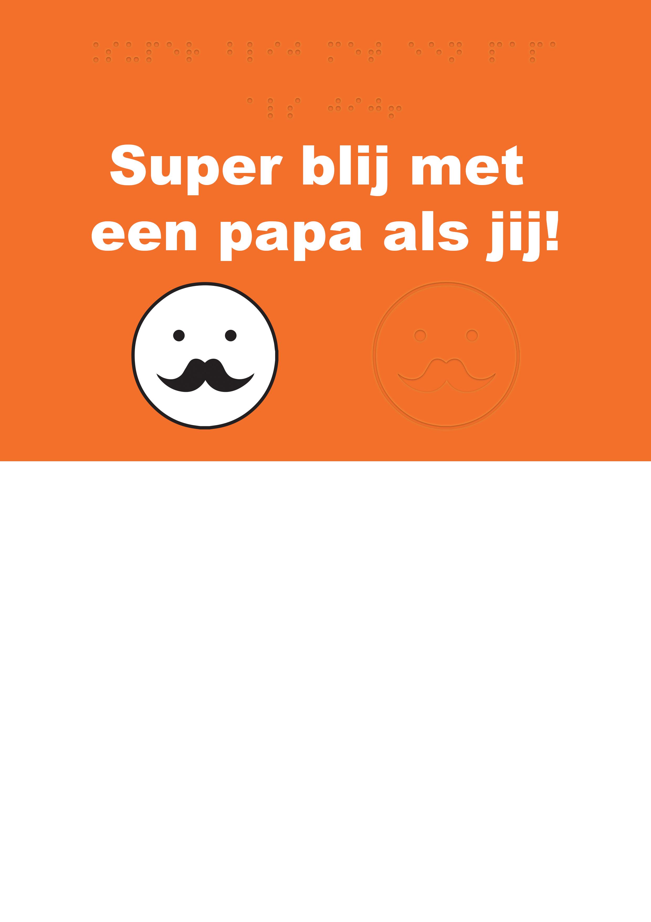 Voelbare wenskaart met braille en reliëf. In braille de tekst: super blij met een papa als jij! Met een voelbare afbeelding van een rond gezichtje met een snor.