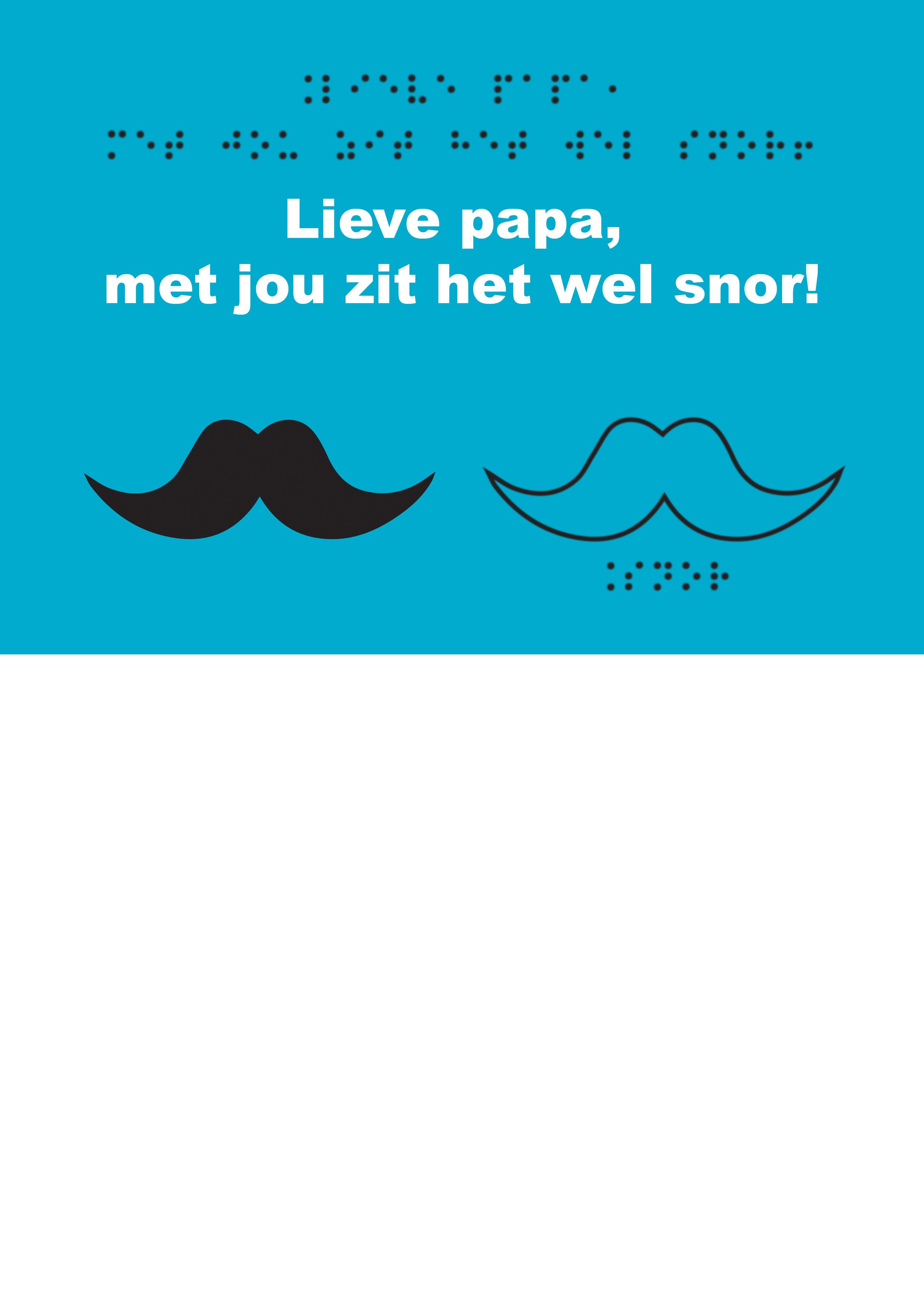 Voelbare wenskaart met braille en reliëf. In braille de tekst: Lieve papa, met jou zit het wel snor! Met een voelbare afbeelding van een snor.